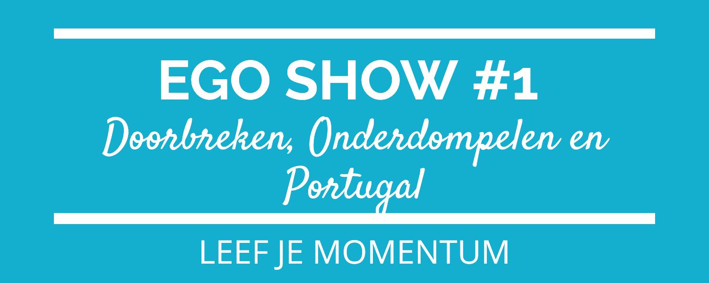 Ego Show #1 Doorbreken, Onderdompelen En Portugal